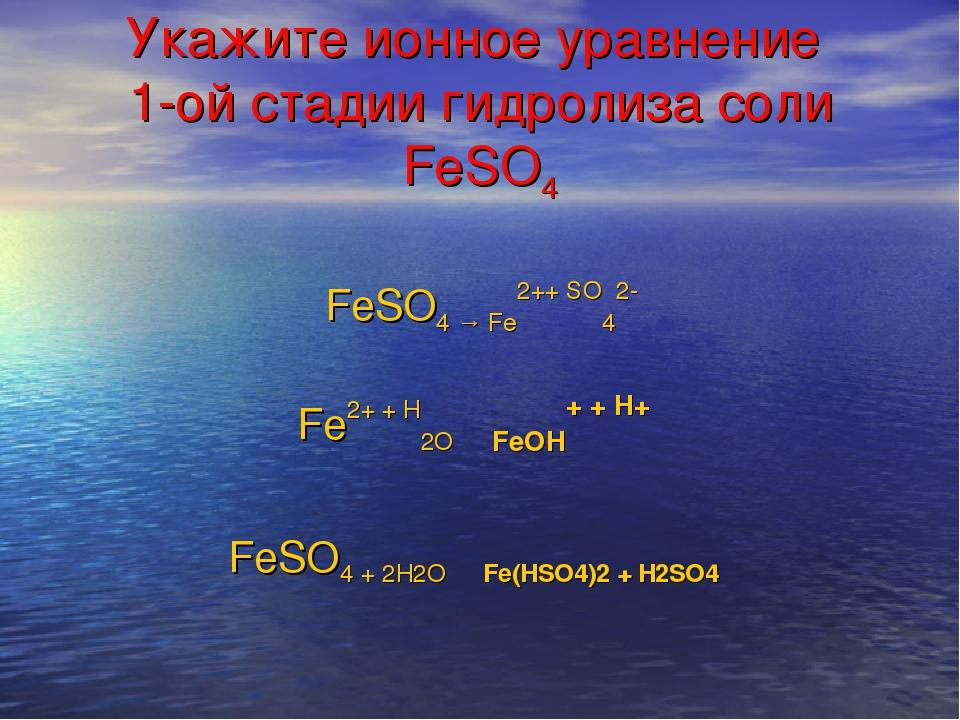 Укажите ионное уравнение 1-ой стадии гидролиза соли FeSO4 Fe2+ + H2O ⇄ FeOH+...