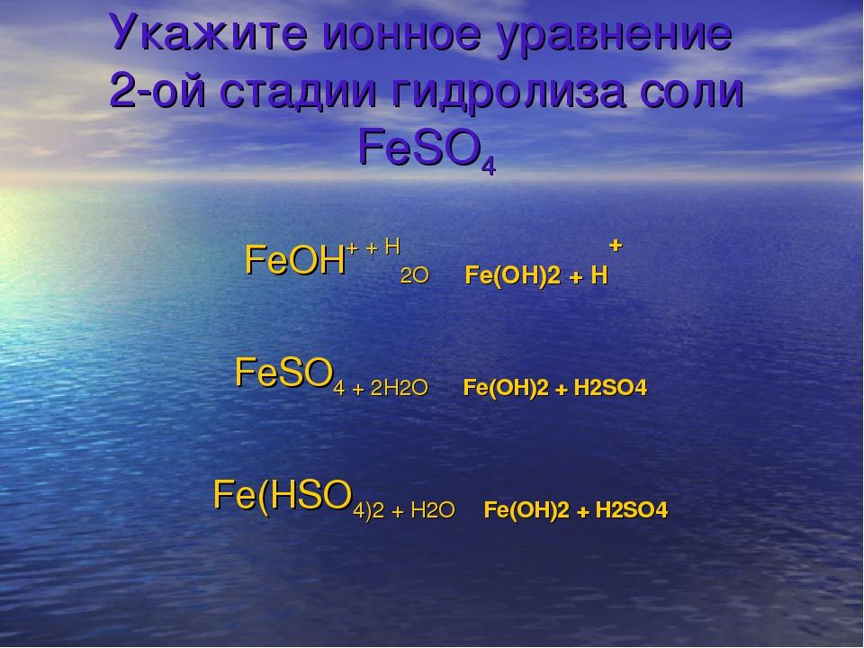 Укажите ионное уравнение 2-ой стадии гидролиза соли FeSO4 FeOH+ + H2O ⇄ Fe(OH...