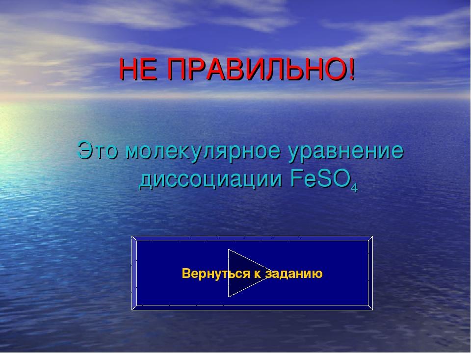 НЕ ПРАВИЛЬНО! Это молекулярное уравнение диссоциации FeSO4 Вернуться к заданию