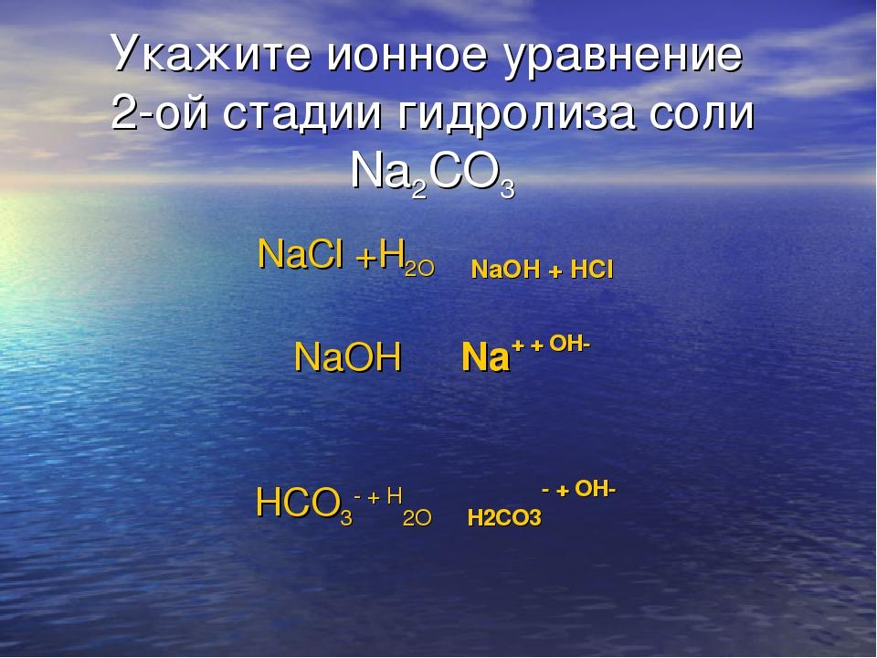 Укажите ионное уравнение 2-ой стадии гидролиза соли Na2CO3 NaCl +H2O ⇄ NaOH +...