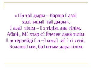 «Тіл тағдыры – барша қазақ халқының тағдыры». Қазақ тілім – өз тілім, ана тіл
