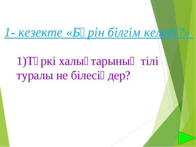 1- кезекте «Бәрін білгім келеді?» 1)Түркі халықтарының тілі туралы не білесің...