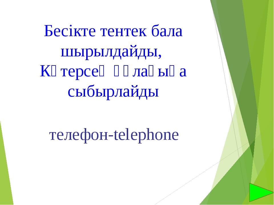Бесікте тентек бала шырылдайды, Көтерсең құлағыңа сыбырлайды телефон-telephone
