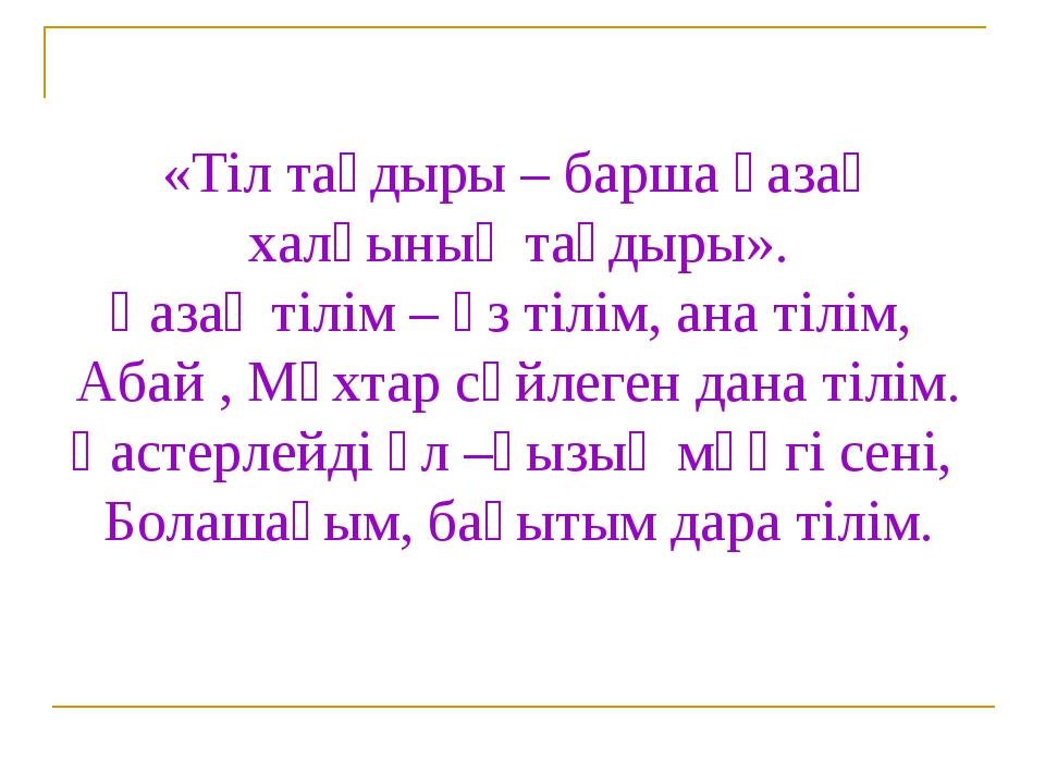 «Тіл тағдыры – барша қазақ халқының тағдыры». Қазақ тілім – өз тілім, ана тіл...