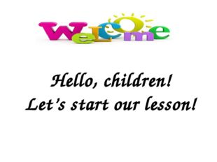 Hello, children! Let's start our lesson!