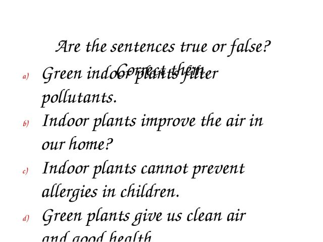Are the sentences true or false? Correct them. Green indoor plants filter po...