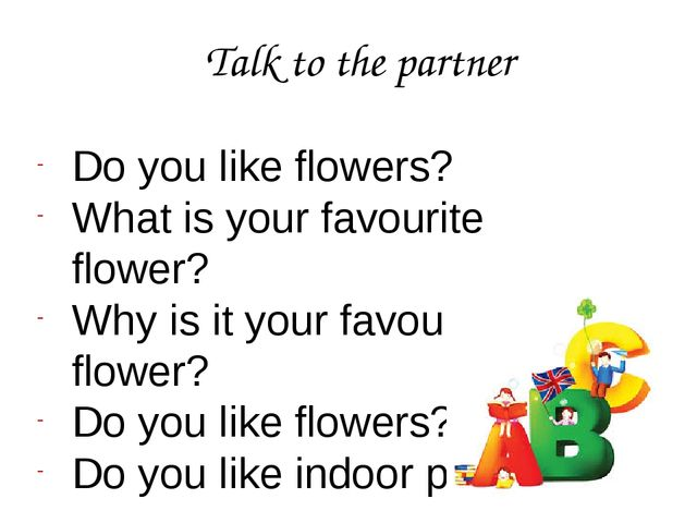 Talk to the partner Do you like flowers? What is your favourite flower? Why i...
