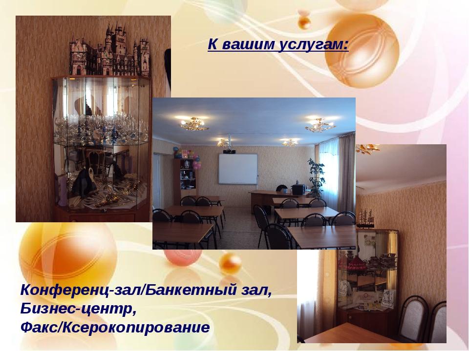 Конференц-зал/Банкетный зал, Бизнес-центр, Факс/Ксерокопирование К вашим услу...