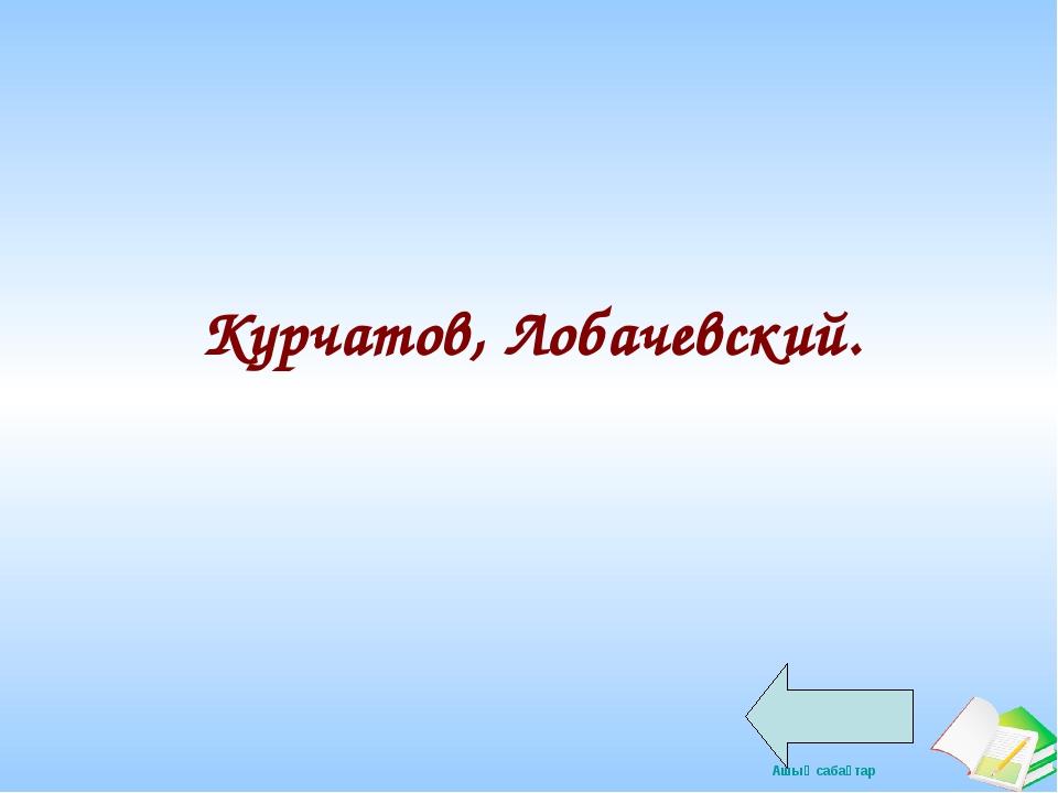 Курчатов, Лобачевский. Ашық сабақтар