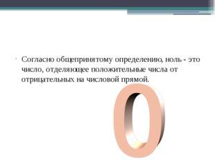 Согласно общепринятому определению,ноль- это число, отделяющее по