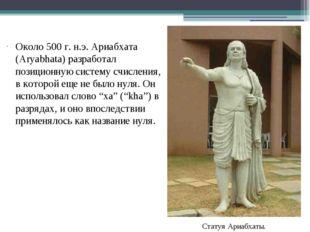 Около 500 г. н.э. Ариабхата (Aryabhata) разработал позиционную систему счисле