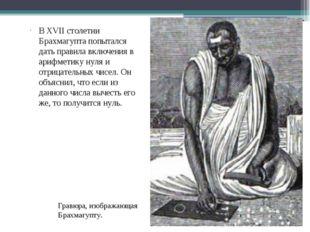 В XVII столетии Брахмагупта попытался дать правила включения в арифметику нул