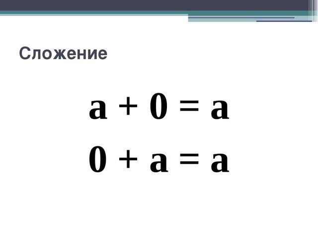 Сложение a + 0 = a 0 + a = a