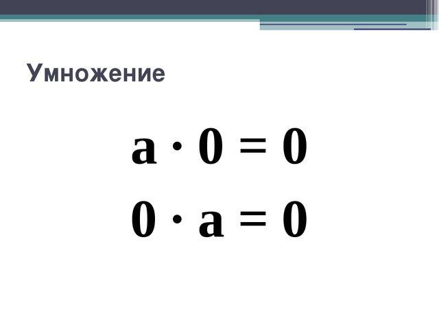 Умножение a · 0 = 0 0 · a = 0
