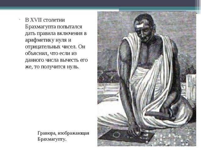 В XVII столетии Брахмагупта попытался дать правила включения в арифметику нул...