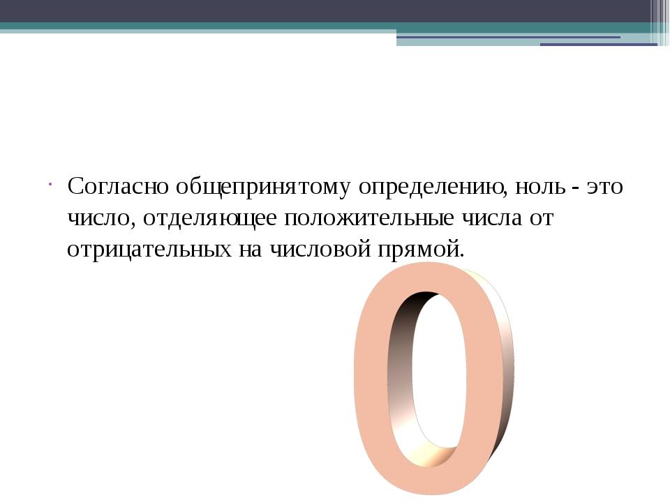 Согласно общепринятому определению,ноль- это число, отделяющее по...