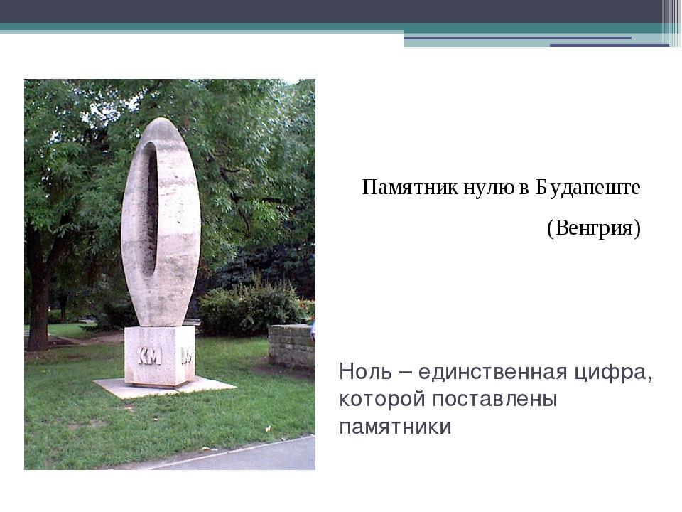 Ноль – единственная цифра, которой поставлены памятники Памятник нулю в Буда...