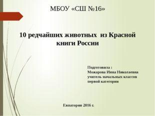 МБОУ «СШ №16» 10 редчайших животных из Красной книги России Подготовила : Мож