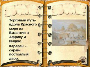 Торговый путь- вдоль Красного моря из Византии в Африку и Индию. Караван – са