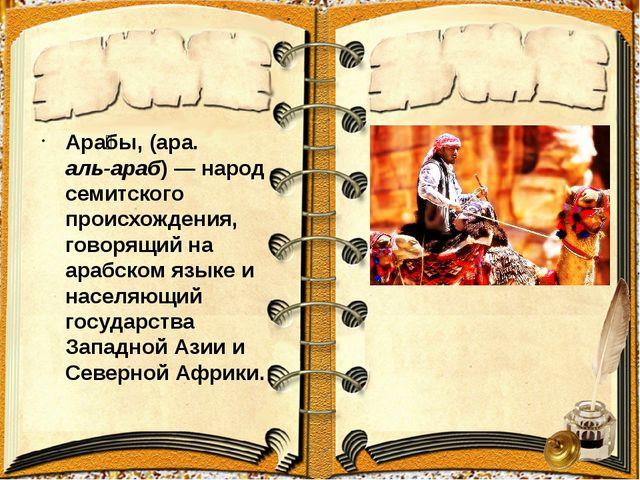 Ара́бы, (ара. العرب аль-араб)— народ семитского происхождения, говорящий н...