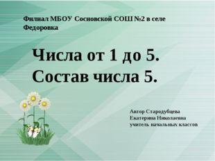Филиал МБОУ Сосновской СОШ №2 в селе Федоровка Числа от 1 до 5. Состав числа