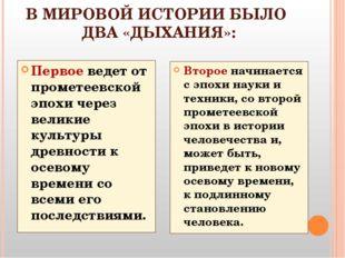 В МИРОВОЙ ИСТОРИИ БЫЛО ДВА «ДЫХАНИЯ»: Первое ведет от прометеевской эпохи чер