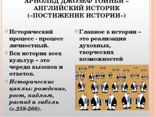 АРНОЛЬД ДЖОЗЕФ ТОЙНБИ – АНГЛИЙСКИЙ ИСТОРИК («ПОСТИЖЕНИЕ ИСТОРИИ») Исторически