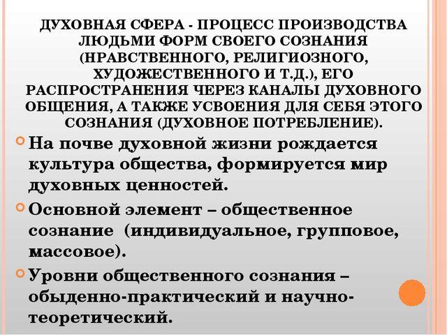 ДУХОВНАЯ СФЕРА - ПРОЦЕСС ПРОИЗВОДСТВА ЛЮДЬМИ ФОРМ СВОЕГО СОЗНАНИЯ (НРАВСТВЕНН...