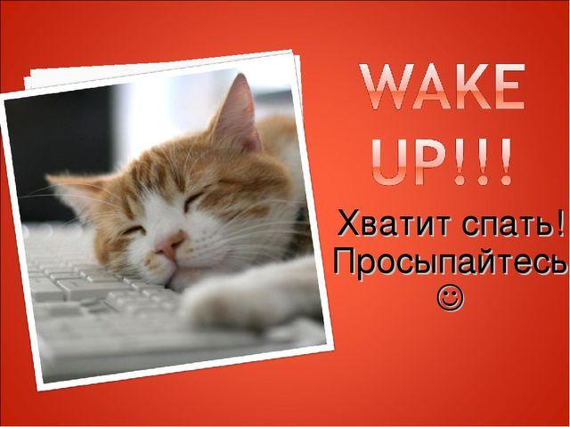 Хватит спать! Просыпайтесь