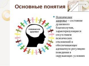 Основные понятия Психическое здоровье– состояние душевного благополучия, хар