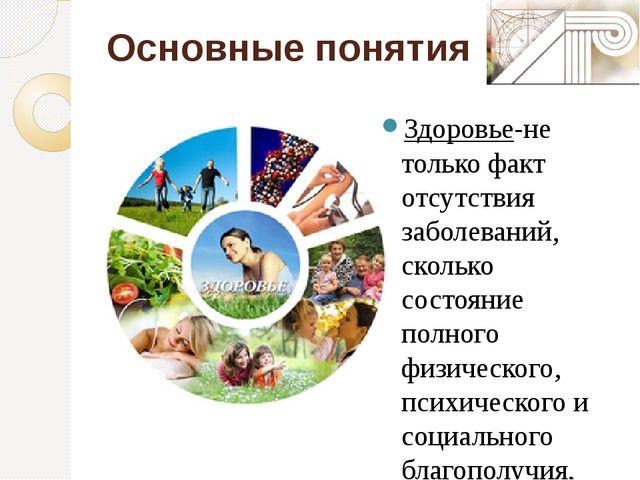 Основные понятия Здоровье-не только факт отсутствия заболеваний, сколько сост...