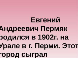Евгений Андреевич Пермяк родился в 1902г. на Урале в г. Перми. Этот город с