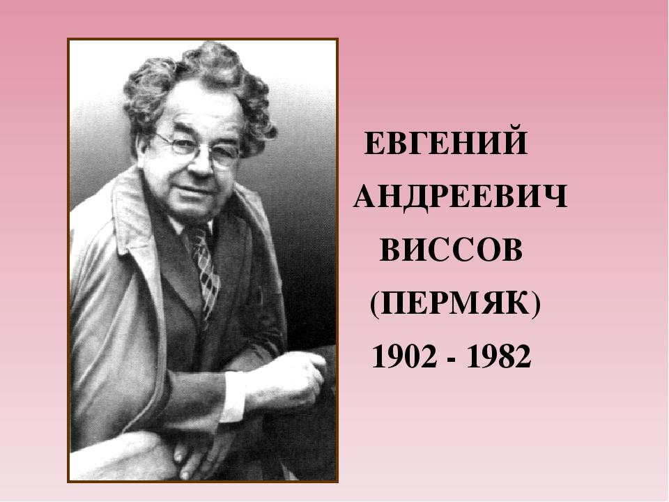 ЕВГЕНИЙ АНДРЕЕВИЧ ВИСCОВ (ПЕРМЯК) 1902 - 1982