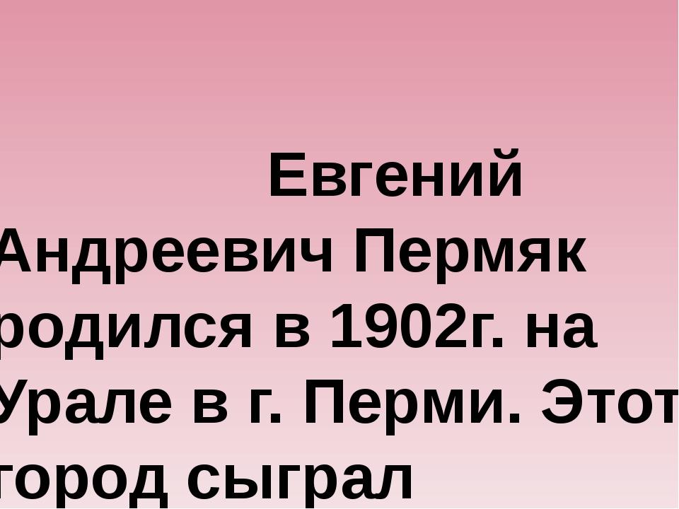 Евгений Андреевич Пермяк родился в 1902г. на Урале в г. Перми. Этот город с...