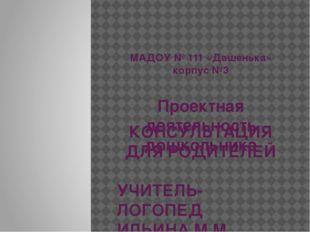 МАДОУ № 111 «Дашенька» корпус №3 Проектная деятельность дошкольника КОНСУЛЬТ