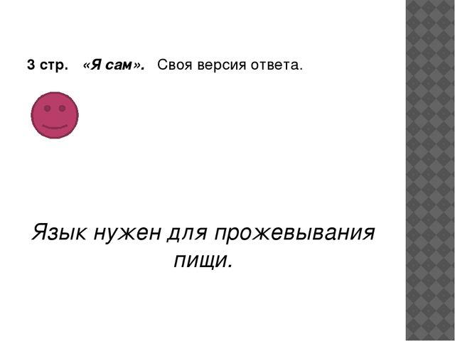 3 стр. «Я сам». Своя версия ответа. Язык нужен для прожевывания пищи.