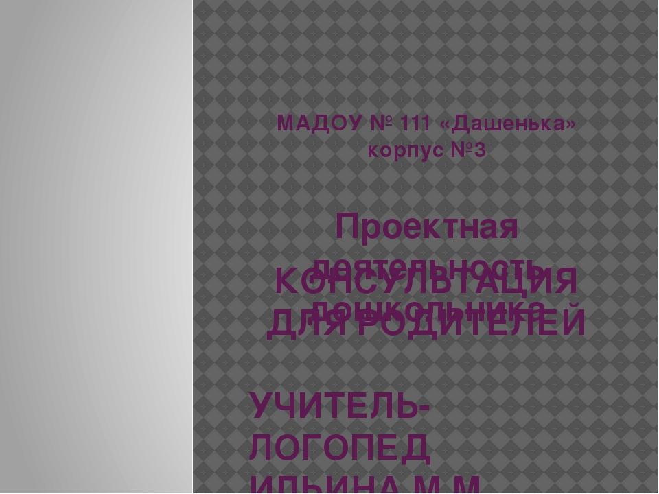МАДОУ № 111 «Дашенька» корпус №3 Проектная деятельность дошкольника КОНСУЛЬТ...
