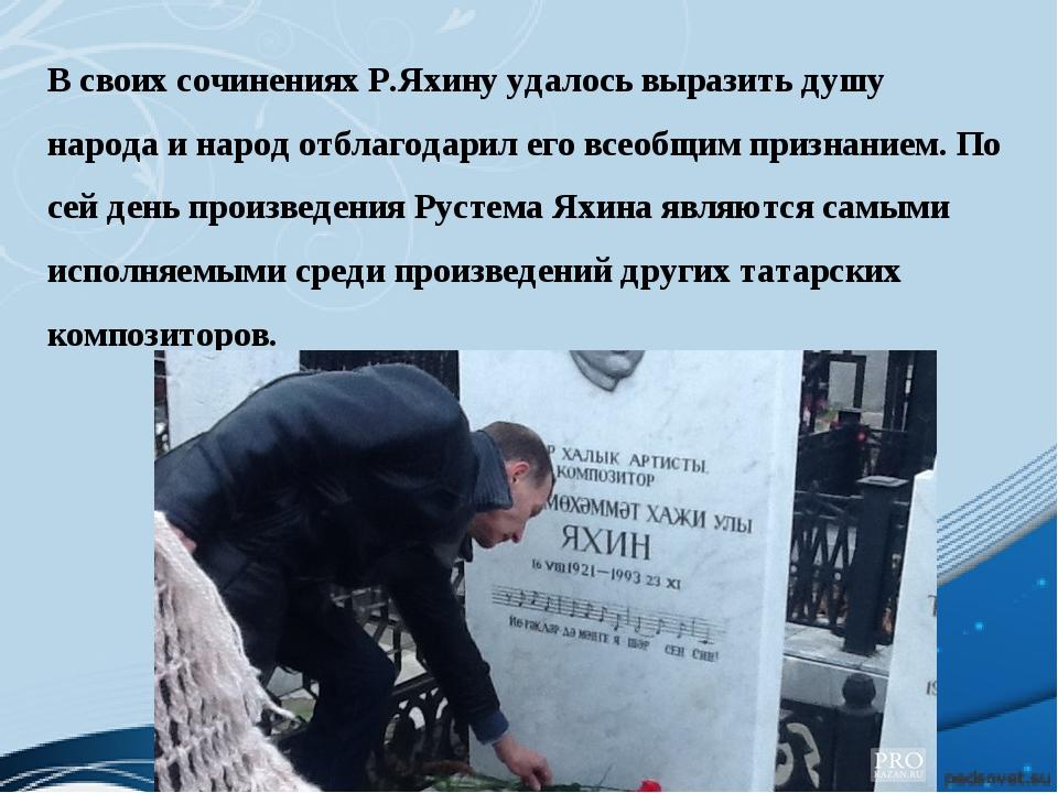 В своих сочинениях Р.Яхину удалось выразить душу народа и народ отблагодарил...