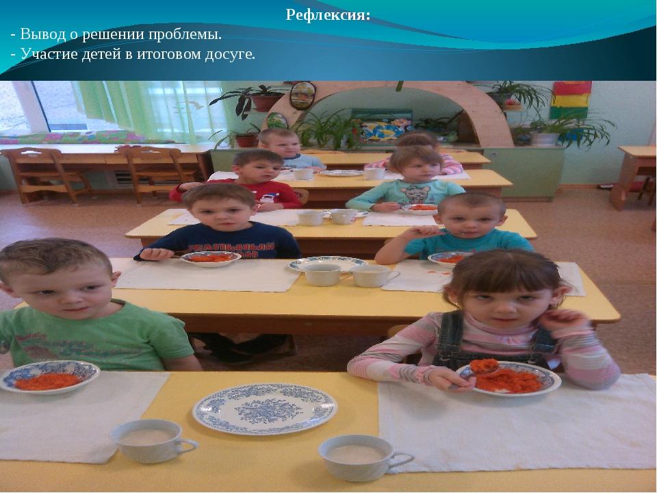 Рефлексия: - Вывод о решении проблемы. - Участие детей в итоговом досуге.