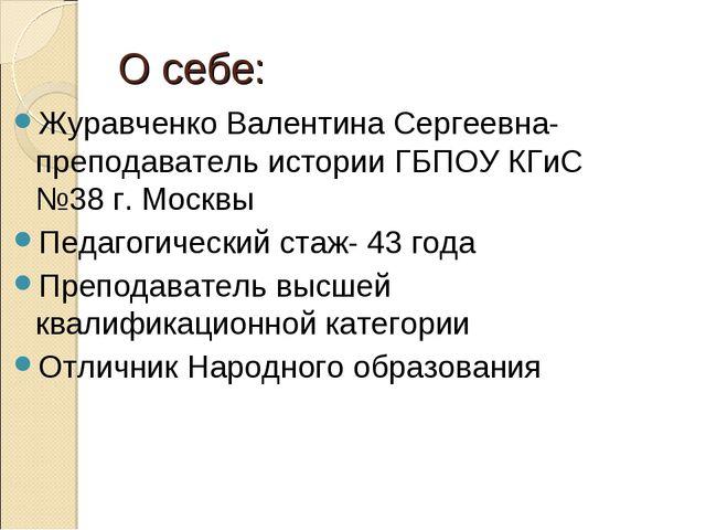 О себе: Журавченко Валентина Сергеевна-преподаватель истории ГБПОУ КГиС №38 г...