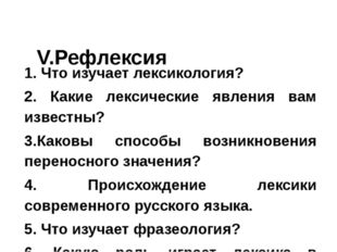 V.Рефлексия 1. Что изучает лексикология? 2. Какие лексические явления вам из