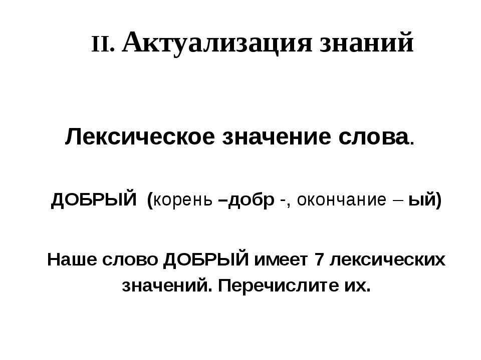 II. Актуализация знаний Лексическое значение слова. ДОБРЫЙ (корень –добр -, о...