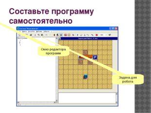 Составьте программу самостоятельно Окно редактора программ Задача для робота