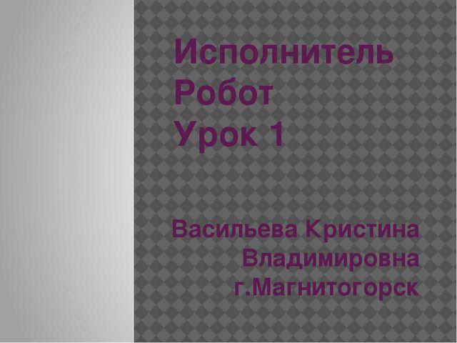Исполнитель Робот Урок 1 Васильева Кристина Владимировна г.Магнитогорск