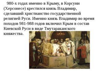 980-х годах именно в Крыму, в Корсуни (Херсонесе) крестился князь Владимир,