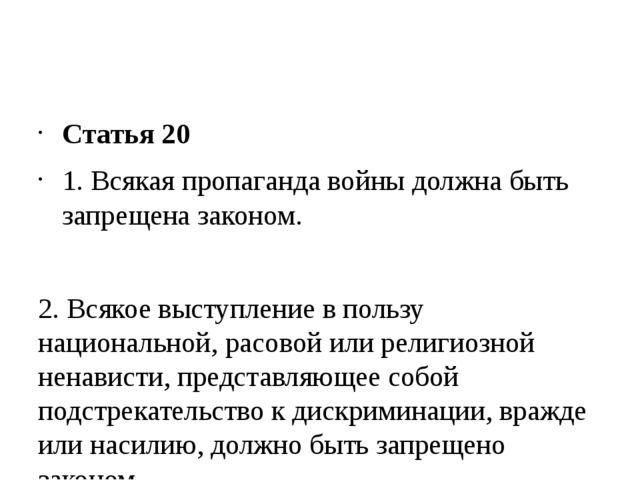 Статья 20 1. Всякая пропаганда войны должна быть запрещена законом. 2. Всяко...