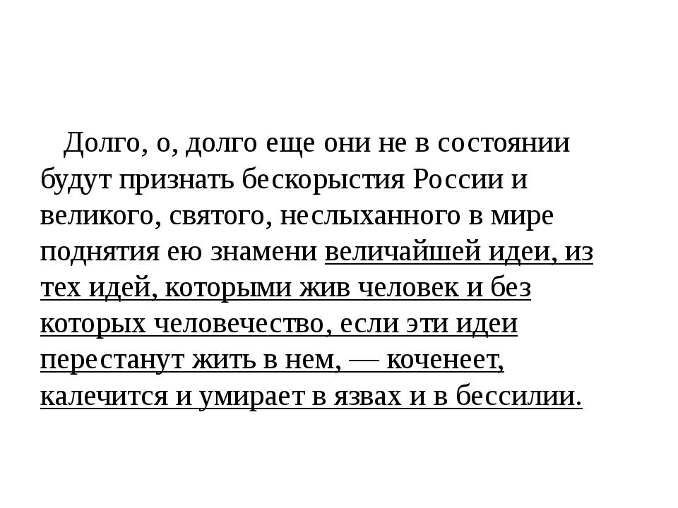 Долго, о, долго еще они не в состоянии будут признать бескорыстия России и в...