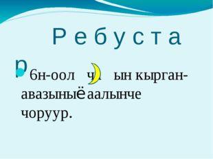Р е б у с т а р 6н-оол ча ын кырган-авазыныё аалынче чоруур.