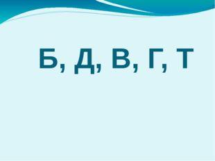 Б, Д, В, Г, Т