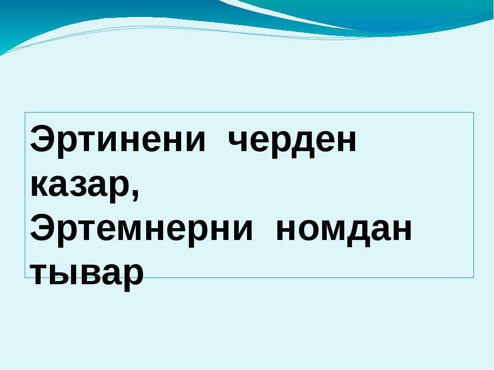 Эртинени черден казар, Эртемнерни номдан тывар